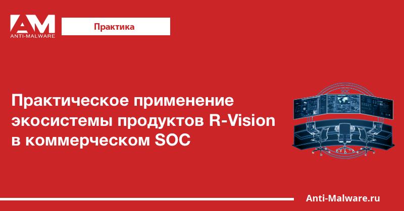 Практическое применение экосистемы продуктов R-Vision в коммерческом SOC