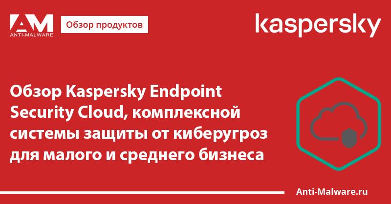 Обзор Kaspersky Endpoint Security Cloud, комплексной системы защиты от киберугроз для малого и среднего бизнеса