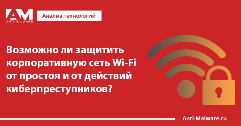 Возможно ли защитить корпоративную сеть Wi-Fi от простоя и от действий киберпреступников?