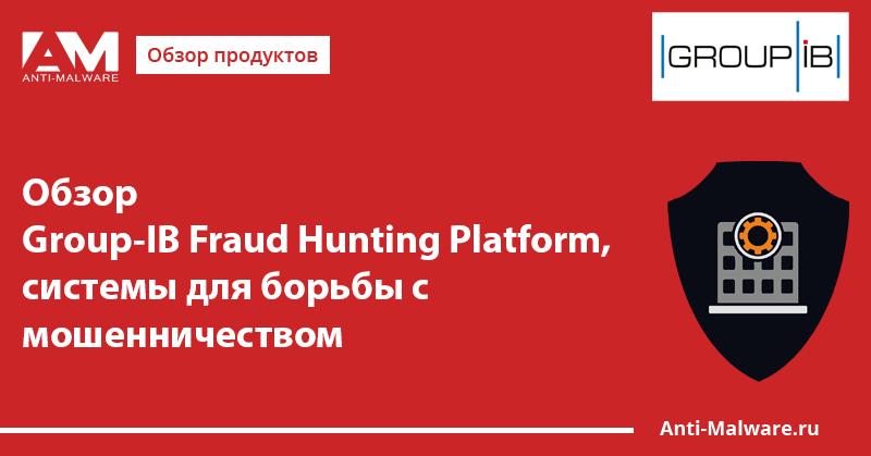 Обзор Group-IB Fraud Hunting Platform, системы для борьбы с мошенничеством