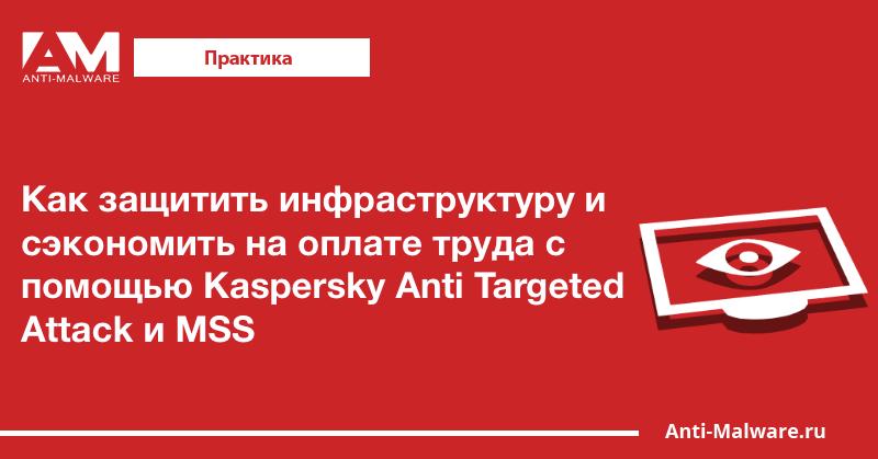 Как защитить инфраструктуру и сэкономить на оплате труда с помощью Kaspersky Anti Targeted Attack и MSS