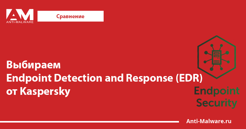 Выбираем Endpoint Detection and Response (EDR) от Kaspersky