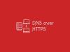 Что такое DNS-over-HTTPS и как настроить это в браузере?