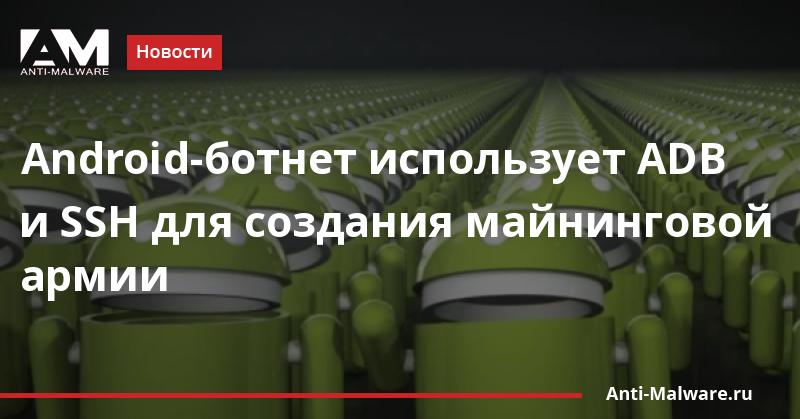 Android-ботнет использует ADB и SSH для создания майнинговой